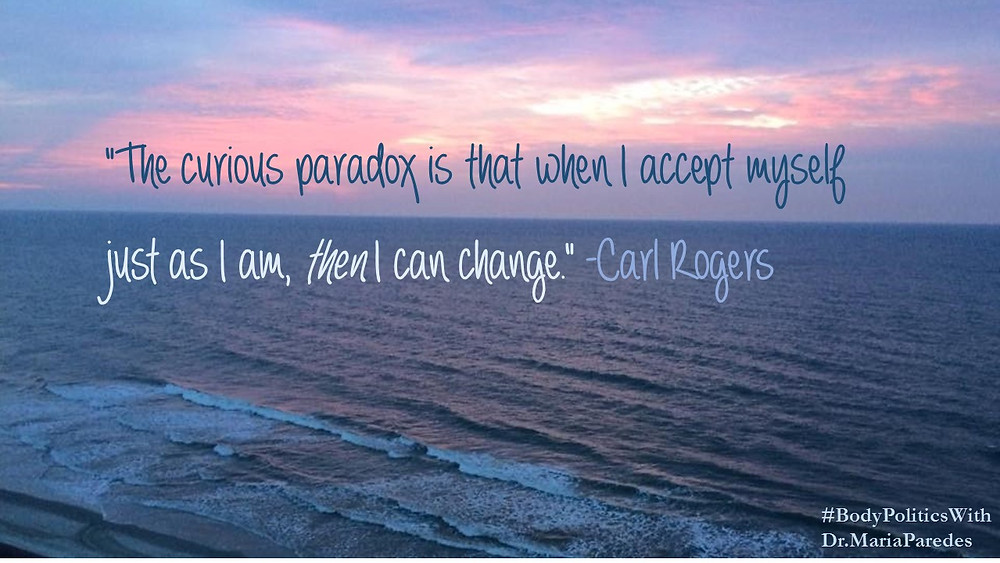 The curious paradox is that when I accept myself just as I am, Then I can change. -Carl Rogers quote