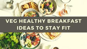 Top 6 Veg Healthy Breakfast Ideas To Stay Fit - TWI