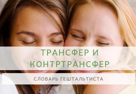Словарь начинающего Гештальтиста. ТРАНСФЕР и КОНТРТРАНСФЕР