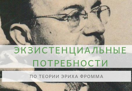 Экзистенциальные потребности человека в теории Эриха Фромма