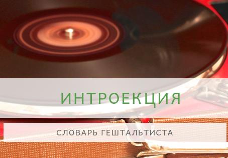 Словарь гештальтиста. ИНТРОЕКЦИЯ.