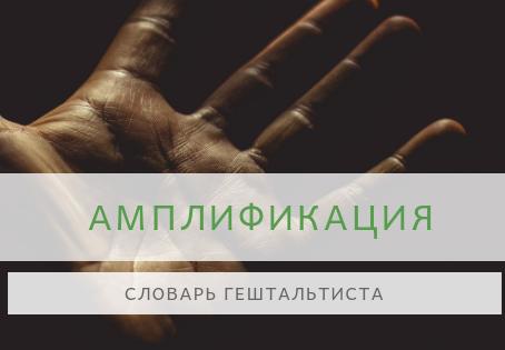 Словарь гештальтиста - АМПЛИФИКАЦИЯ