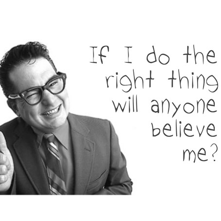 If I do the right thing will anyone believe me?