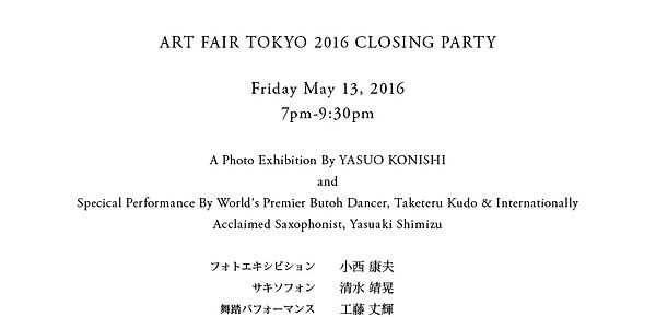 ART FAIR TOKYO 2016 CLOSING PARTY  Friday May 13, 2016 7pm-9:30pm  A Photo Exhibition By YASUO KONISHI  and  Specical Performance By World's Premier Butoh Dancer, Taketeru Kudo & Internationally Acclaimed Saxophonist, Yasuaki Shimizu  	フォトエキシビション	小西 康夫 	サキソフォン	清水 靖晃 	舞踏パフォーマンス	工藤 丈輝