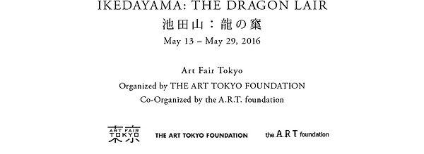 IKEDAYAMA: THE DRAGON LAIR 池田山:龍の窼 May 13 – May 29, 2016  Art Fair Tokyo Organized by THE ART TOKYO FOUNDATION Co-Organized by the A.R.T. foundation
