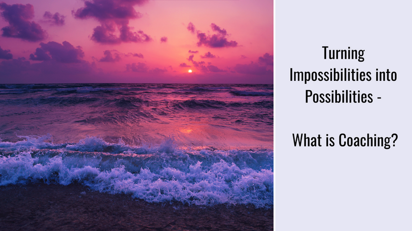 Turning Impossibilities into Possibilities - What is Coaching?