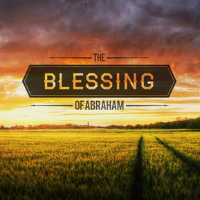 The Blessing of Abraham - God's outline of Kingdom Blessing & Provision