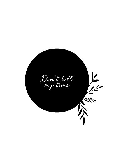 Don't kill my time