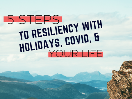 5 Steps to Resiliency with Holidays, COVID, and Your Life