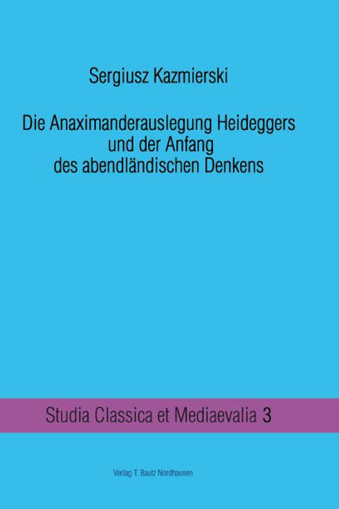 Sergiusz Kazmierski - Die Anaximanderauslegung Heideggers