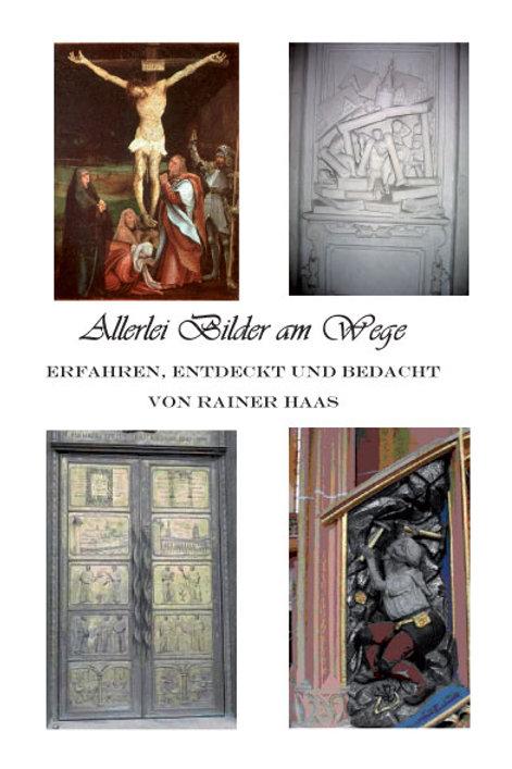 Rainer Haas - Allerlei Bilder am Wege erfahren, entdeckt und bedacht