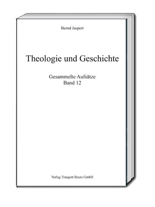 Bernd Jaspert Theologie und Geschichte Gesammelte Aufsätze, Band 12