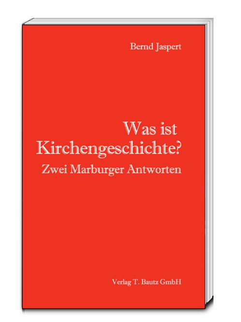 Bernd Jaspert-Was ist Kirchengeschichte? Zwei Marburger Antworten