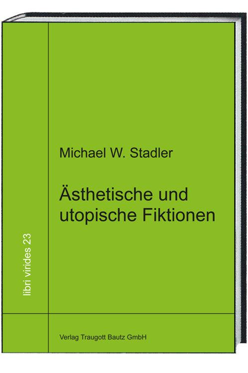 Michael W. Stadler - Ästhetische und utopische Fiktionen