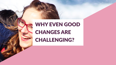 WHY A GOOD CHANGE MIGHT BE CHALLENGING TOO? AND WHAT TO DO ABOUT IT.
