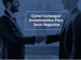 Como Conseguir Investimentos Para Seus Negócios