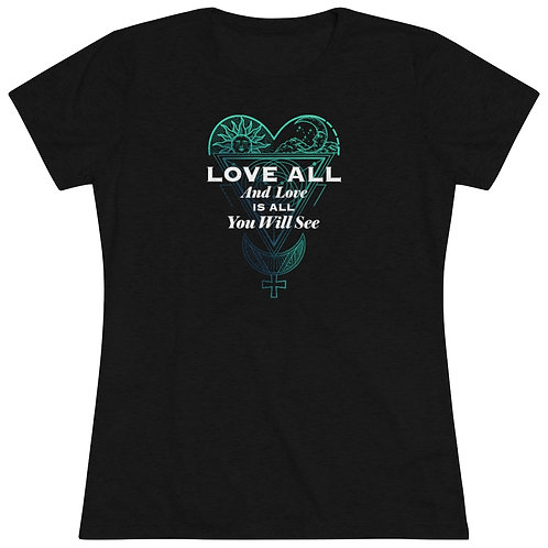 LOVE ALL and LOVE is ALL YOU WILL SEE - Woman's cut High Vibrational T-Shirt