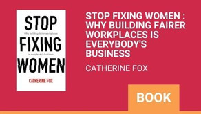 Stop Fixing Women : Why building fairer workplaces is everybody's business