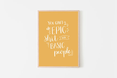 You Can't Do Epic Shit With Basic People Print