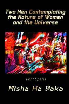 Misha Ha Baka releases Two Men Contemplating the Nature of Women and the Universe Print Operas