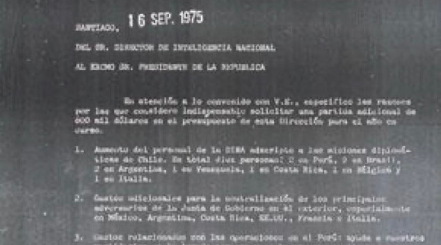 """Text: Secret...Secret Republic of Chile Presidency of the Republic DINA (National Intelligence Directorate) Exemplary No. 1 Sheet No. 1 DINA (R) No. [illegible] OBJ. Clarify the budget increase. SANTIAGO, Sep. 16, 1975 From MR. DIRECTOR OF NATIONAL INTELLIGENCE TO HIS EXCELLENCY MR. PRESIDENT OF THE REPUBLIC Pursuant to the agreement with Your Excellency, I specify the reasons why I consider it necessary to request an additional 600 thousand dollars in the budget for this division this year. 1. Increased DINA personnel seconded to the diplomatic missions of Chile. Altogether ten people: 2 in Peru, 2 in Brazil, 2 in Argentina, 1 in Venezuela, 1 in Costa Rica, 1 in Belgium and 1 in Italy. 2 Additional costs for neutralization of the main opponents of the junta in the exterior, especially in Mexico, Argentina, Costa Rica, USA, France and Italy. 3. Expenses related with operations in Peru: helps our supporters in the Peruvian Navy and in the press, particularly contributions to """"Equis X"""" and """"Opinión Libre"""".(""""Free Review"""") 4. Allowances for officers of this directorate who are undergoing preparation of anti-guerrilla groups in the training center of the city of Manaus, Brazil. Greet Your Excellency [signed] Colonel Manuel Contreras Sepulveda Director of National Intelligence."""