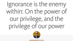 "rePost: ""Ignorance is the enemy within: On the power of our privilege, and the privilege of our"