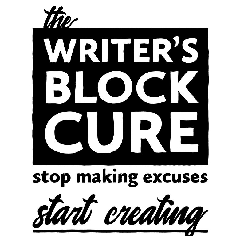 The Writers Block Cure -Stop Making Excuses- Start Creating