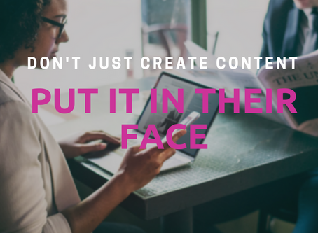 Don't Just Create Content - Put It In Their Face