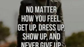 No matter how you feel, get up, dress up, show up and never give up!!!
