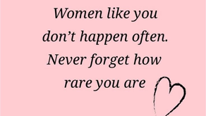Women like you don't happen often. Never forget how rare you are