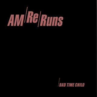 BAD TIME CHILD - AM RERUNS [2017]