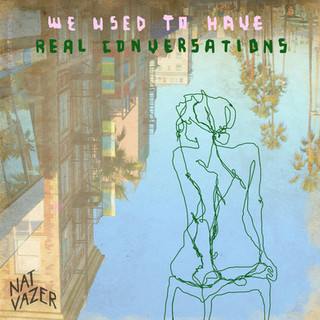 WE USED TO HAVE REAL CONVERSATIONS - NAT VAZER [2018]