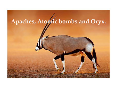 Apaches, Atomic bombs and Oryx.