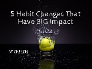 5 Habit Changes That Have BIG Impact
