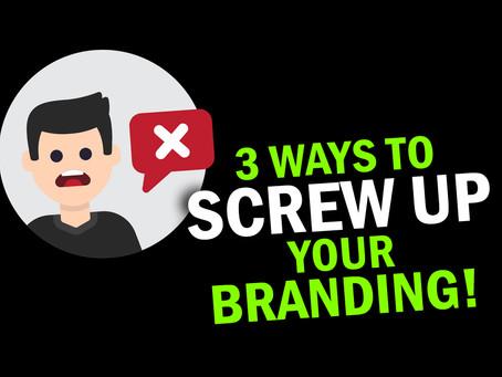 3 Ways to Screw Up Your Branding