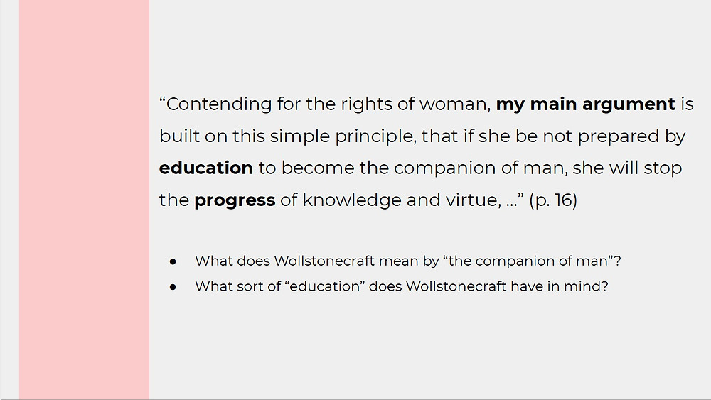 "Quote from Mary Wollstonecraft's Vindications of the Rights of Woman: ""Contending for the rights of woman, my main argument is built on this simple principle, that if she be not prepared by education to become the companion of man, she will stop the progress of knowledge and virtue."" Questions following quotation are: 1. What does Wollstonecraft mean by ""the companion of man""? and 2. ""What sort of education does Wollstonecraft have in mind?"""