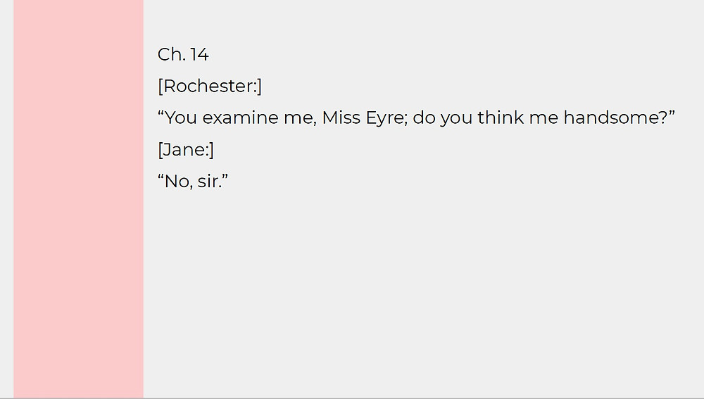 "Dialogue between Jane and Rochester in Charlotte Bronte's Jane Eyre: ""You examine me, Miss Eyre; do you think me handsome?"" ""No, sir."""