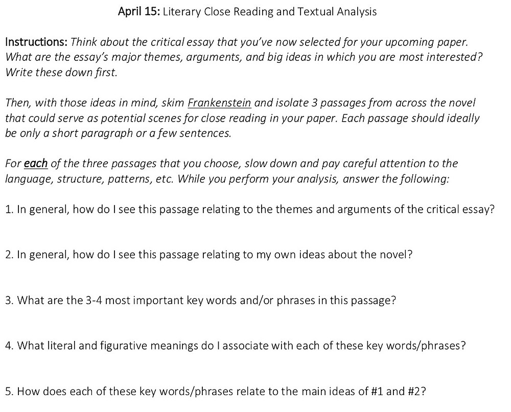 April 15: Literary Close Reading and Textual Analysis  Instructions: Think about the critical essay that you've now selected for your upcoming paper. What are the essay's major themes, arguments, and big ideas in which you are most interested? Write these down first.  Then, with those ideas in mind, skim Frankenstein and isolate 3 passages from across the novel that could serve as potential scenes for close reading in your paper. Each passage should ideally be only a short paragraph or a few sentences.   For each of the three passages that you choose, slow down and pay careful attention to the language, structure, patterns, etc. While you perform your analysis, answer the following:   1. In general, how do I see this passage relating to the themes and arguments of the critical essay?   2. In general, how do I see this passage relating to my own ideas about the novel?   3. What are the 3-4 most important key words and/or phrases in this passage?   4. What literal and figurative meanings do I associate with each of these key words/phrases?   5. How does each of these key words/phrases relate to the main ideas of #1 and #2?
