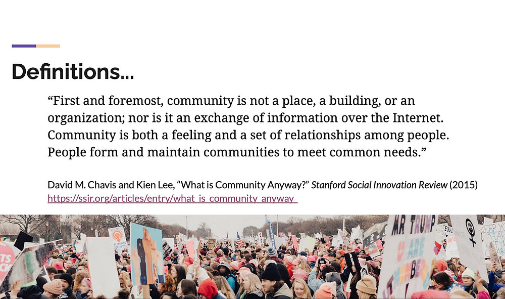 "Slide with quote from an article entitled ""What is Community Anyway?"" by David M. Chavis and Kien Lee. Quote reads: ""First and foremost, community is not a place, a building, or an organization, nor is it an exchange of information over the Internet. Community is both a feeling and a set of relationships among people. People form and maintain communities to meet common needs."""