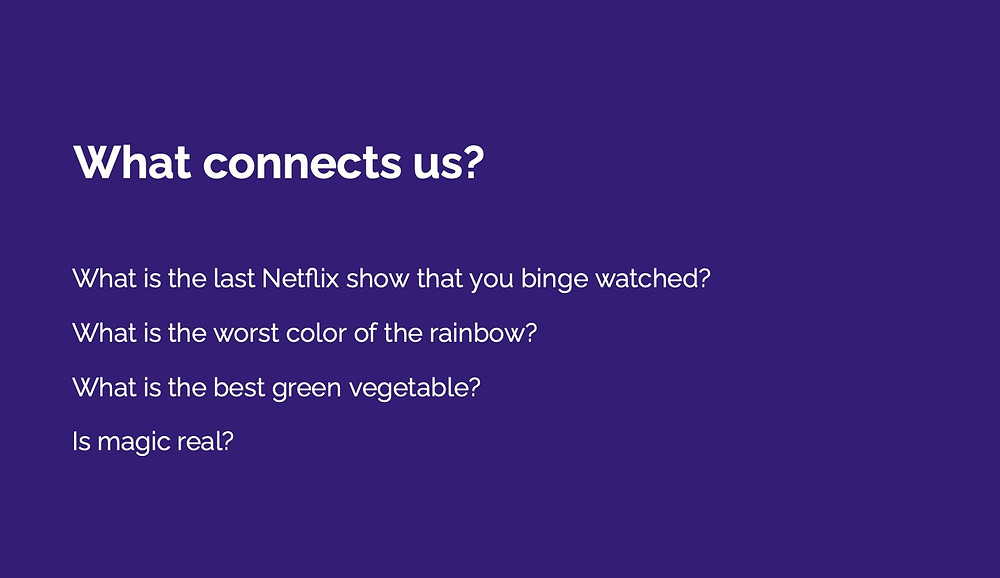 Slide with heading What Connects us? and subsequent questions. 1. What is the last Netflix show that you binge watched? 2. What is the worst color of the rainbow? 3. What is the best green vegetable? 4. Is magic real?