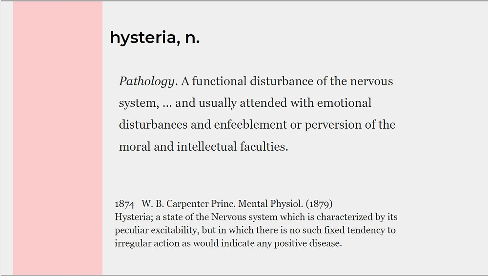 Definition of Hysteria: Pathology, a functional disturbance of the nervous system, and usually attended with emotional disturbances and enfeeblement or perversion fo the moral and intellectual faculties.