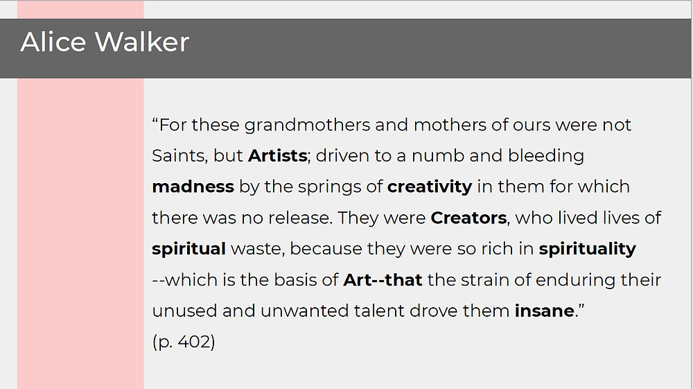 "Quote from Alice Walker's ""In Search of Our Mother's Gardens"": ""For these grandmothers and mothers of ours were not Saints, but Artists; driven to a numb and bleeding madness by the springs of creativity for which there was no release. They were Creators, who lived lives of spiritual waste, because they were so rich in spirituality—which is the basis of Art—that the strain of enduring their unused and unwanted talent drove them insane."" Words bolded in this quotation: Artists, madness, creativity, Creators, spiritual, spirituality, Art, insane"