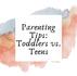 Parenting Tips: Parenting a Teen vs. Parenting A Toddler
