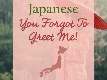 Japanese - You Forgot To Greet Me!