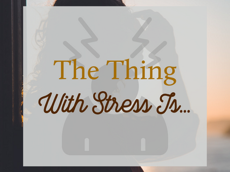 The Thing With Stress Is...