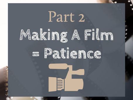 Part 2 - Making A Film = Patience