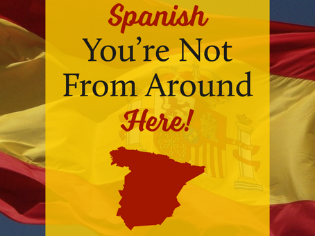 Spanish - You're Not From Around Here!