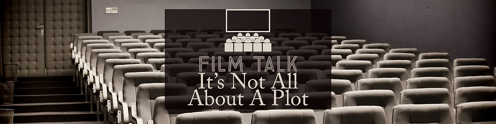 Film Talk - It's Not All About A Plot Fe