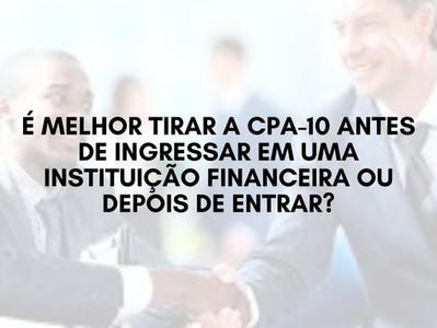 É melhor tirar a CPA-10 antes de ingressar em uma instituição financeira ou depois de entrar?
