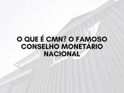 O que é CMN? O famoso Conselho Monetário Nacional